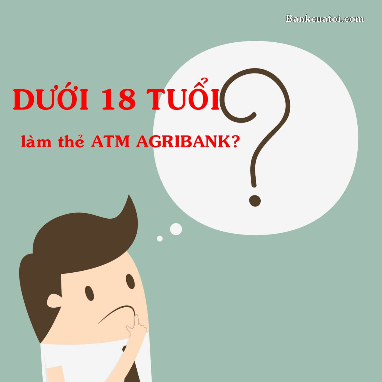 duoi 18 tuoi co duoc lam the atm agribank